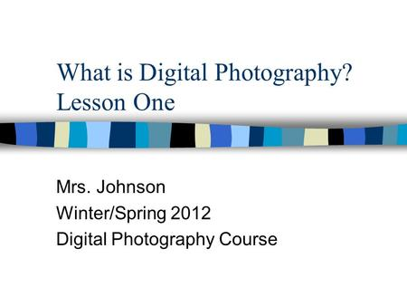 What is Digital Photography? Lesson One Mrs. Johnson Winter/Spring 2012 Digital Photography Course.