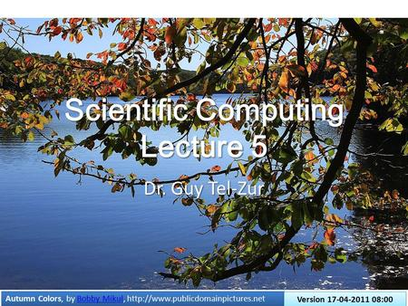 Scientific Computing Lecture 5 Dr. Guy Tel-Zur Autumn Colors, by Bobby Mikul,  Mikul Autumn Colors, by Bobby Mikul,