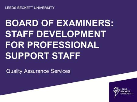 LEEDS BECKETT UNIVERSITY BOARD OF EXAMINERS: STAFF DEVELOPMENT FOR PROFESSIONAL SUPPORT STAFF Quality Assurance Services.