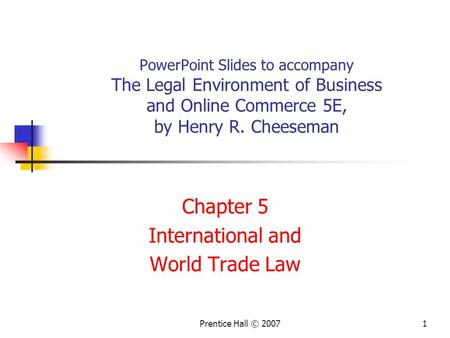 Prentice Hall © 20071 PowerPoint Slides to accompany The Legal Environment of Business and Online Commerce 5E, by Henry R. Cheeseman Chapter 5 International.
