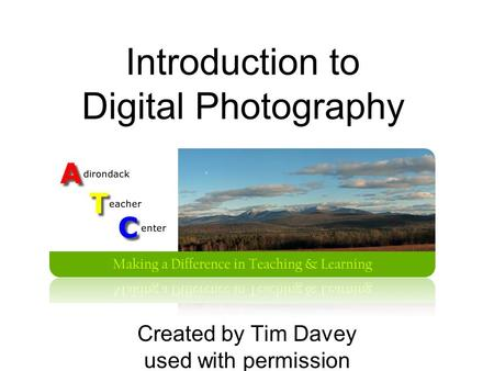 Introduction to Digital Photography Created by Tim Davey used with permission.