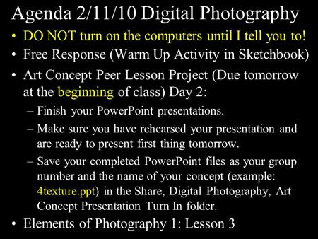 Agenda 2/11/10 Digital Photography DO NOT turn on the computers until I tell you to! Free Response (Warm Up Activity in Sketchbook) Art Concept Peer Lesson.
