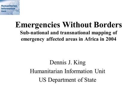 Emergencies Without Borders Sub-national and transnational mapping of emergency affected areas in Africa in 2004 Dennis J. King Humanitarian Information.