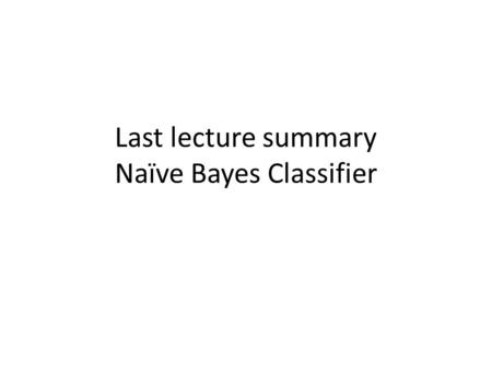 Last lecture summary Naïve Bayes Classifier. Bayes Rule Normalization Constant LikelihoodPrior Posterior Prior and likelihood must be learnt (i.e. estimated.