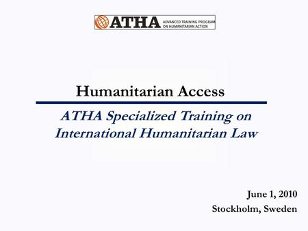 Humanitarian Access ATHA Specialized Training on International Humanitarian Law June 1, 2010 Stockholm, Sweden.