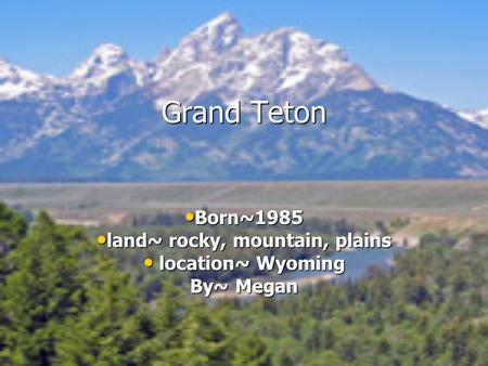 Grand Teton Born~1985 Born~1985 land~ rocky, mountain, plains land~ rocky, mountain, plains location~ Wyoming location~ Wyoming By~ Megan.