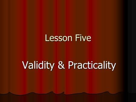 Lesson Five Validity & Practicality. Contents Introduction: Definition of Validity Introduction: Definition of Validity IntroductionDefinition of Validity.