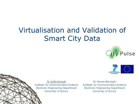 1 Virtualisation and Validation of Smart City Data Dr Sefki Kolozali Institute for Communication Systems Electronic Engineering Department University of.