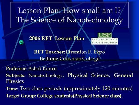 Lesson Plan: How small am I? The Science of Nanotechnology RET Teacher: Efremfon F. Ekpo Bethune Cookman College Professor : Ashok Kumar Subjects : Nanotechnology,