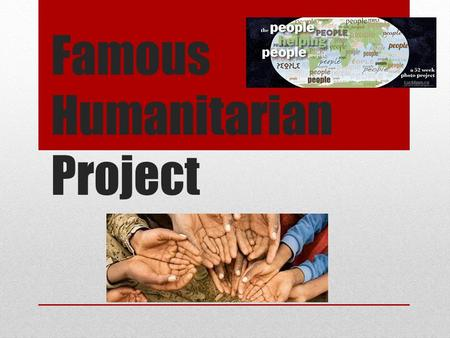 Famous Humanitarian Project. Step 1: With your partner, decide your top 3 humanitarians you would like to research.