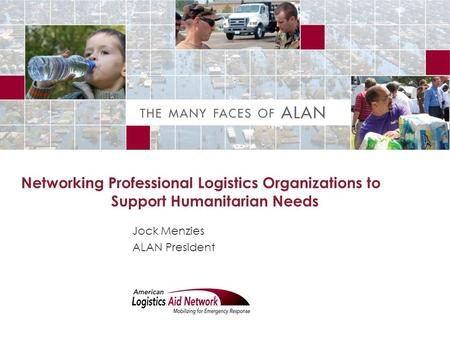 Networking Professional Logistics Organizations to Support Humanitarian Needs Jock Menzies ALAN President.