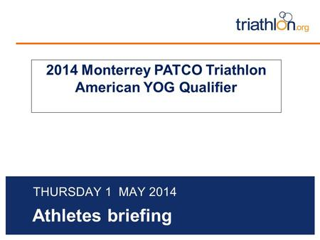 Athletes briefing THURSDAY 1 MAY 2014 2014 Monterrey PATCO Triathlon American YOG Qualifier.