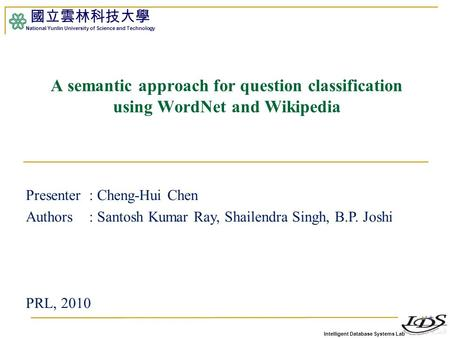 Intelligent Database Systems Lab 國立雲林科技大學 National Yunlin University of Science and Technology 1 A semantic approach for question classification using.