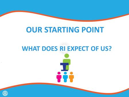 OUR STARTING POINT WHAT DOES RI EXPECT OF US?. ROTARY'S STRATEGIC PLAN.