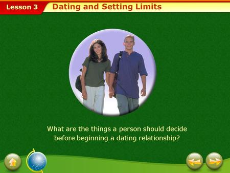 Lesson 3 Dating and Setting Limits What are the things a person should decide before beginning a dating relationship?
