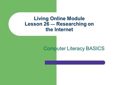 Living Online Module Lesson 26 — Researching on the Internet Computer Literacy BASICS.