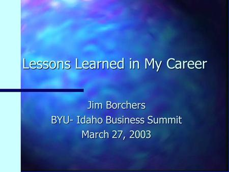 Lessons Learned in My Career Jim Borchers BYU- Idaho Business Summit March 27, 2003.