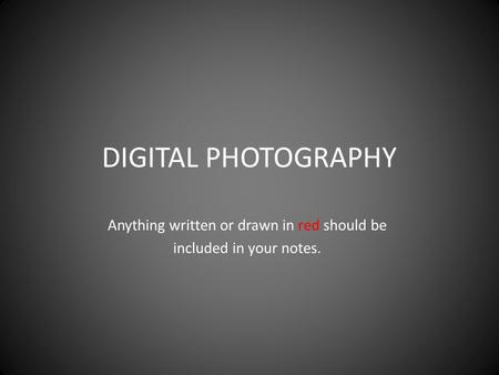 DIGITAL PHOTOGRAPHY Anything written or drawn in red should be included in your notes.