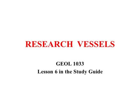 RESEARCH VESSELS GEOL 1033 Lesson 6 in the Study Guide.