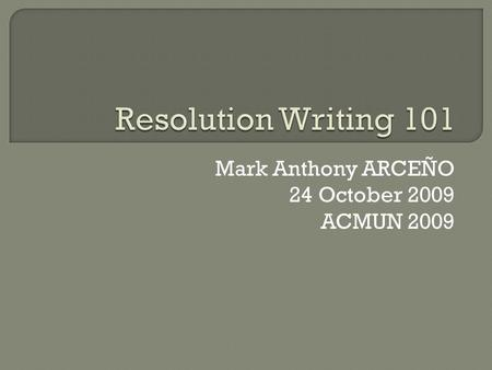 Mark Anthony ARCEÑO 24 October 2009 ACMUN 2009.  Simply put, a resolution is any document used to organize thoughts and suggestions aimed at resolving.