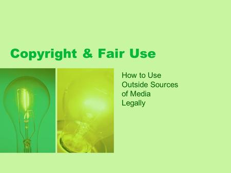 Copyright & Fair Use How to Use Outside Sources of Media Legally.