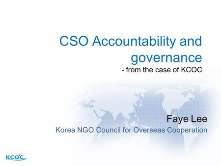 CSO Accountability and governance - from the case of KCOC Faye Lee Korea NGO Council for Overseas Cooperation.