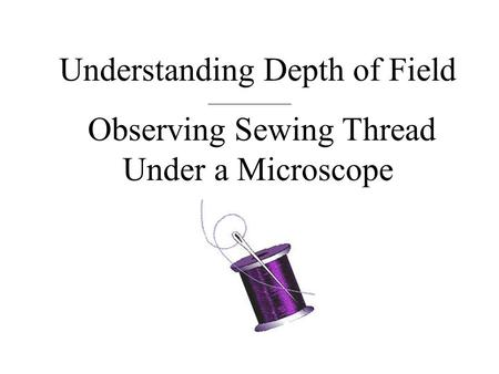 Understanding Depth of Field Observing Sewing Thread Under a Microscope.