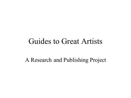 Guides to Great Artists A Research and Publishing Project.