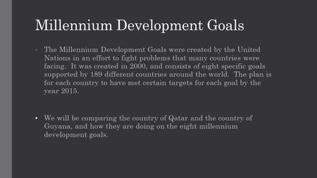 Millennium Development Goals The Millennium Development Goals were created by the United Nations in an effort to fight problems that many countries were.