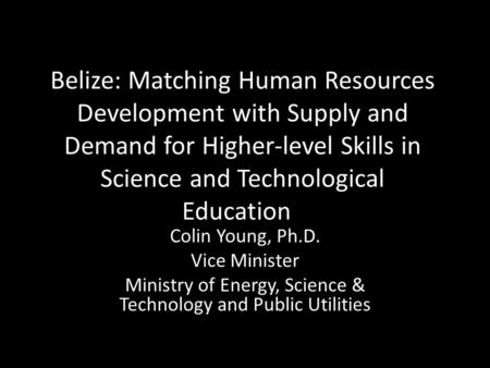 Belize: Matching Human Resources Development with Supply and Demand for Higher-level Skills in Science and Technological Education Colin Young, Ph.D. Vice.