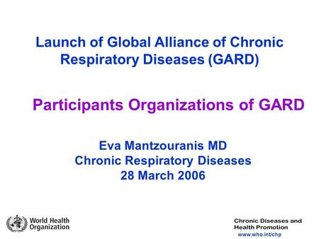 Www.who.int/chp Launch of Global Alliance of Chronic Respiratory Diseases (GARD) Participants Organizations of GARD Eva Mantzouranis MD Chronic Respiratory.