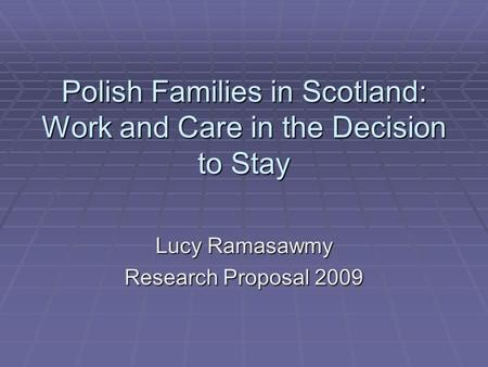 Polish Families in Scotland: Work and Care in the Decision to Stay Lucy Ramasawmy Research Proposal 2009.