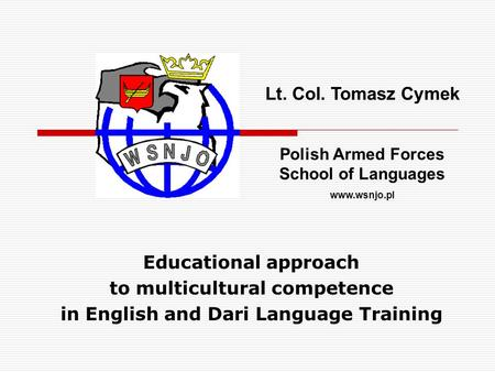Educational approach to multicultural competence in English and Dari Language Training Lt. Col. Tomasz Cymek Polish Armed Forces School of Languages www.wsnjo.pl.