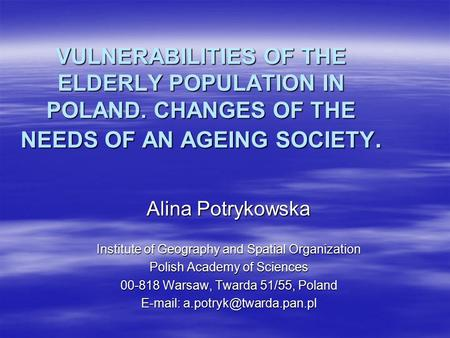 VULNERABILITIES OF THE ELDERLY POPULATION IN POLAND. CHANGES OF THE NEEDS OF AN AGEING SOCIETY. Alina Potrykowska Institute of Geography and Spatial Organization.