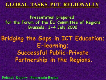 GLOBAL TASKS PUT REGIONALLY Poland: Kujawy - Pomerania Region Presentation prepared for the Forum of the EU Committee of Regions Brussels, 3-4 July 2002.