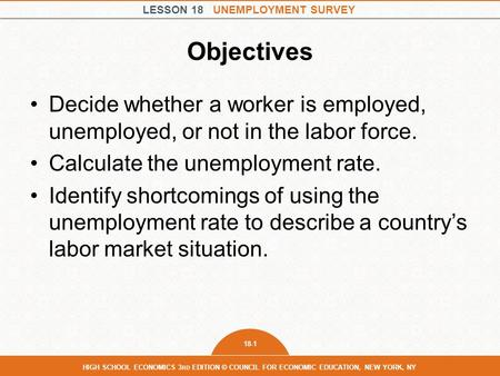 LESSON 18 UNEMPLOYMENT SURVEY 18-1 HIGH SCHOOL ECONOMICS 3 RD EDITION © COUNCIL FOR ECONOMIC EDUCATION, NEW YORK, NY Objectives Decide whether a worker.
