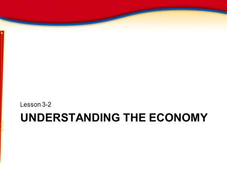 UNDERSTANDING THE ECONOMY Lesson 3-2. Understanding the Economy Objectives List the goals of a healthy economy Explain how an economy is measured Analyze.