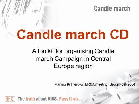 Candle march CD A toolkit for organising Candle march Campaign in Central Europe region Martina Kránerová; ERNA meeting, September 2004.
