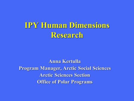 IPY Human Dimensions Research Anna Kertulla Program Manager, Arctic Social Sciences Arctic Sciences Section Office of Polar Programs.