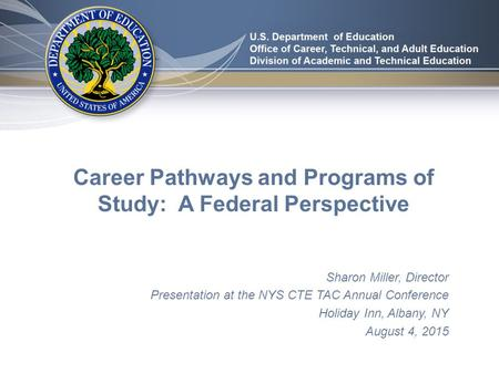 Career Pathways and Programs of Study: A Federal Perspective Sharon Miller, Director Presentation at the NYS CTE TAC Annual Conference Holiday Inn, Albany,