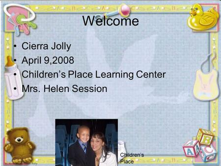 Welcome Cierra Jolly April 9,2008 Children's Place Learning Center Mrs. Helen Session » Children's Place.