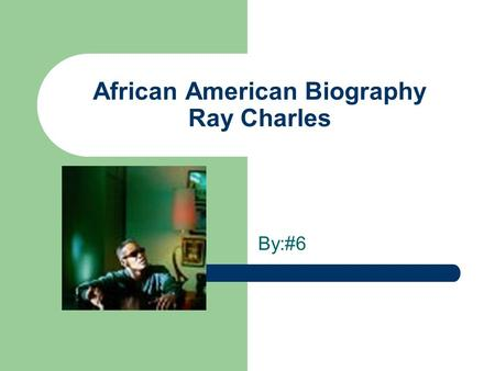 African American Biography Ray Charles By:#6. Birth Ray was born September 23,1930 in Albany Georgia.