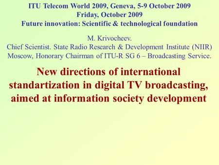 ITU Telecom World 2009, Geneva, 5-9 October 2009 Friday, October 2009 Future innovation: Scientific & technological foundation M. Krivoсheev. Chief Scientist.