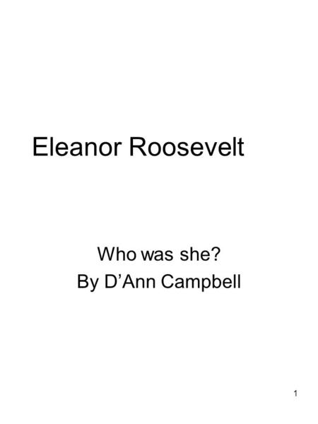 1 Eleanor Roosevelt Who was she? By D'Ann Campbell.