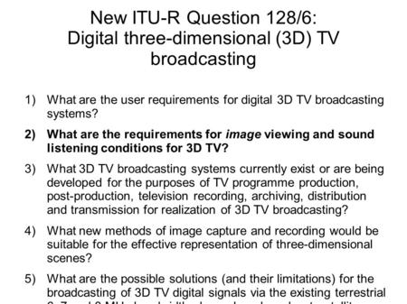 New ITU-R Question 128/6: Digital three-dimensional (3D) TV broadcasting 1)What are the user requirements for digital 3D TV broadcasting systems? 2)What.