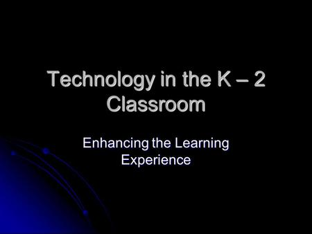 Technology in the K – 2 Classroom Enhancing the Learning Experience.