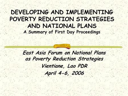 DEVELOPING AND IMPLEMENTING POVERTY REDUCTION STRATEGIES AND NATIONAL PLANS A Summary of First Day Proceedings East Asia Forum on National Plans as Poverty.