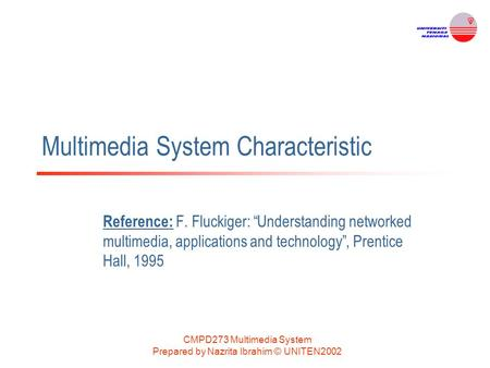 "CMPD273 Multimedia System Prepared by Nazrita Ibrahim © UNITEN2002 Multimedia System Characteristic Reference: F. Fluckiger: ""Understanding networked multimedia,"