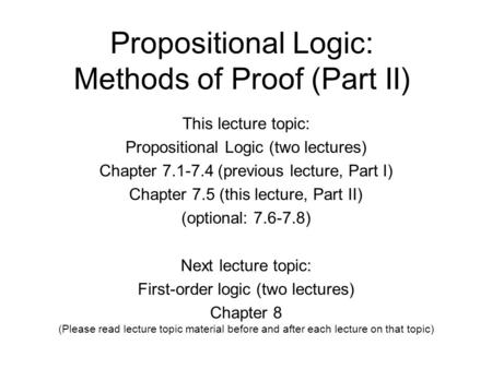 Propositional Logic: Methods of Proof (Part II) This lecture topic: Propositional Logic (two lectures) Chapter 7.1-7.4 (previous lecture, Part I) Chapter.