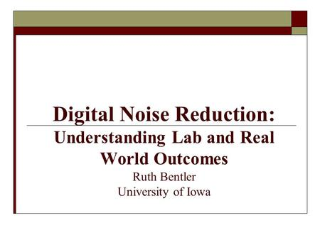 Digital Noise Reduction: Understanding Lab and Real World Outcomes Ruth Bentler University of Iowa.